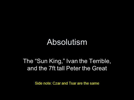 "Absolutism The ""Sun King,"" Ivan the Terrible, and the 7ft tall Peter the Great Side note: Czar and Tsar are the same."