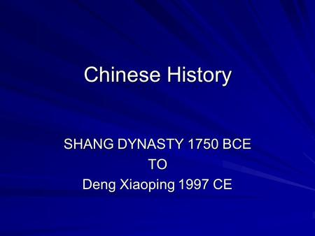 Chinese History SHANG DYNASTY 1750 BCE TO Deng Xiaoping 1997 CE.