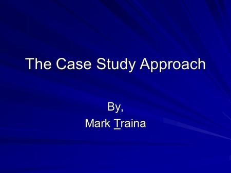 "The Case Study Approach By, Mark Traina. A Brief Case Review First reading: ""Case-Oriented Comparative Methods"" –All case studies are designed to uncover."