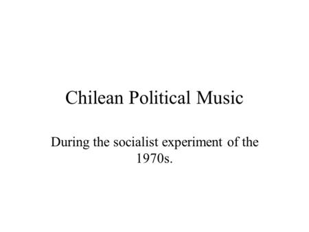 Chilean Political Music During the socialist experiment of the 1970s.