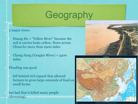 "Geography 2 major rivers Huang He = ""Yellow River"" because the soil it carries looks yellow; flows across China for more than 2900 miles Chang Jiang (Yangtze."