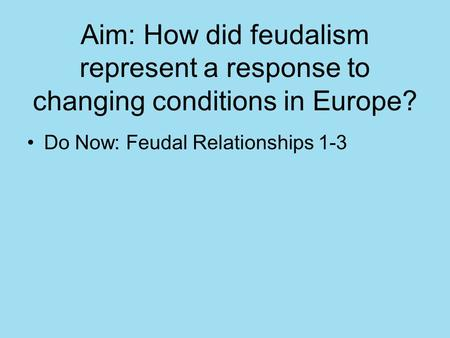 Aim: How did feudalism represent a response to changing conditions in Europe? Do Now: Feudal Relationships 1-3.