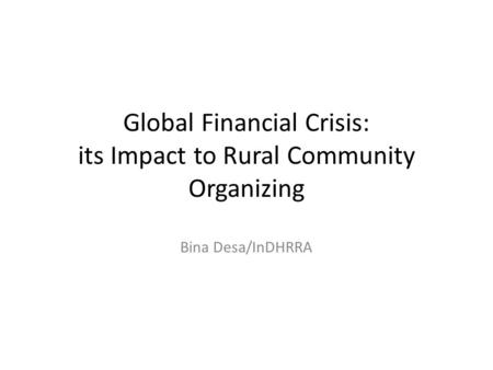 Global Financial Crisis: its Impact to Rural Community Organizing Bina Desa/InDHRRA.