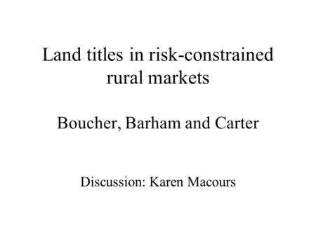 Land titles in risk-constrained rural markets Boucher, Barham and Carter Discussion: Karen Macours.