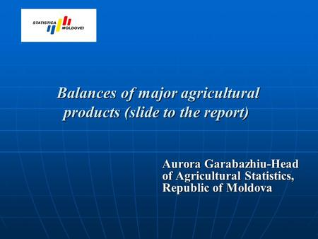 Balances of major agricultural products (slide to the report) Balances of major agricultural products (slide to the report) Aurora Garabazhiu-Head of Agricultural.