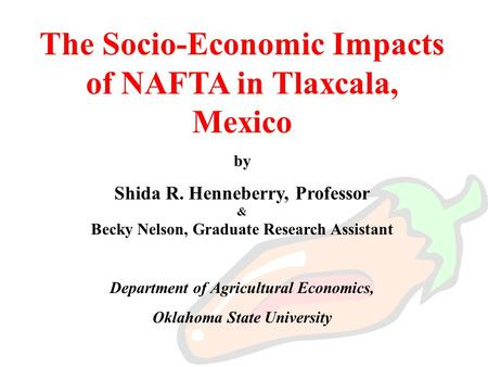 The Socio-Economic Impacts of NAFTA in Tlaxcala, Mexico by Shida R. Henneberry, Professor & Becky Nelson, Graduate Research Assistant Department of Agricultural.
