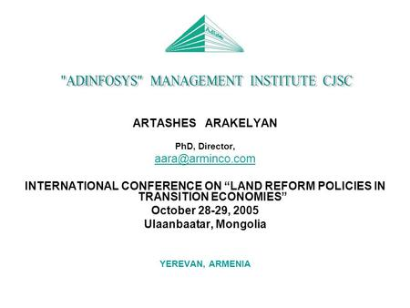 "ARTASHES ARAKELYAN PhD, Director, INTERNATIONAL CONFERENCE ON ""LAND REFORM POLICIES IN TRANSITION ECONOMIES"" October 28-29, 2005 Ulaanbaatar,"