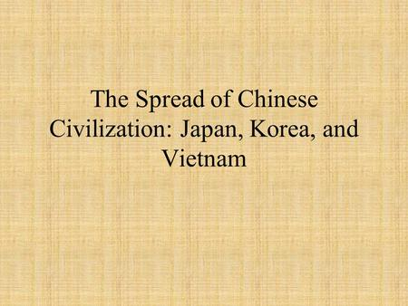 The Spread of Chinese Civilization: Japan, Korea, and Vietnam.