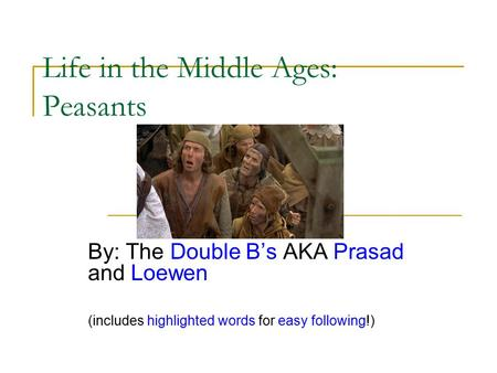 Life in the Middle Ages: Peasants By: The Double B's AKA Prasad and Loewen (includes highlighted words for easy following!)