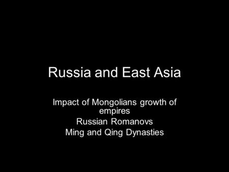 Russia and East Asia Impact of Mongolians growth of empires Russian Romanovs Ming and Qing Dynasties.