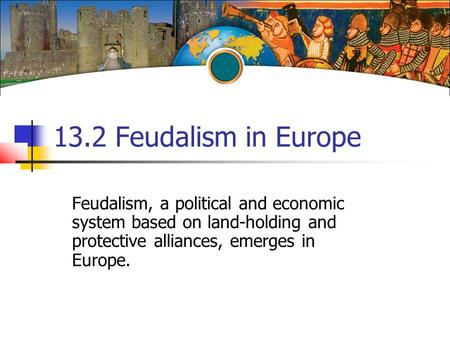 13.2 Feudalism in Europe Feudalism, a political and economic system based on land-holding and protective alliances, emerges in Europe.
