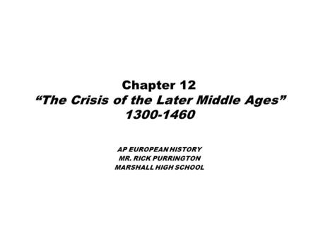 "Chapter 12 ""The Crisis of the Later Middle Ages"" 1300-1460 AP EUROPEAN HISTORY MR. RICK PURRINGTON MARSHALL HIGH SCHOOL."