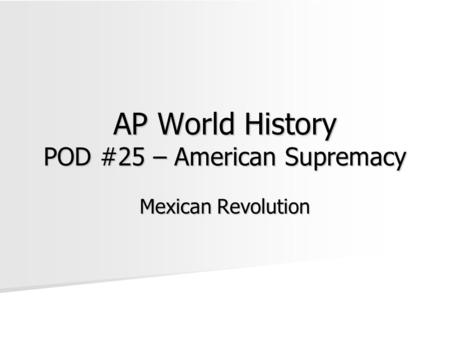 AP World History POD #25 – American Supremacy Mexican Revolution.