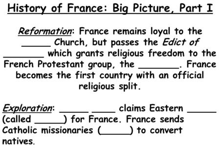 History of France: Big Picture, Part I Reformation: France remains loyal to the _____ Church, but passes the Edict of _______ which grants religious freedom.