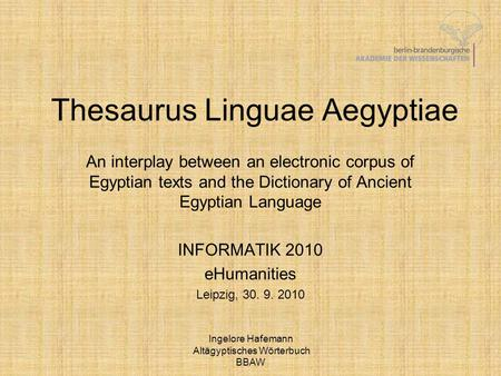 Ingelore Hafemann Altägyptisches Wörterbuch BBAW Thesaurus Linguae Aegyptiae An interplay between an electronic corpus of Egyptian texts and the Dictionary.
