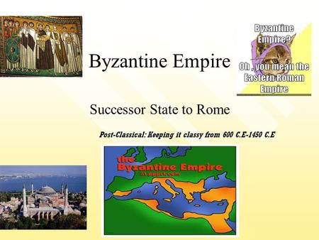 Byzantine Empire Successor State to Rome Post-Classical: Keeping it classy from 600 C.E-1450 C.E.