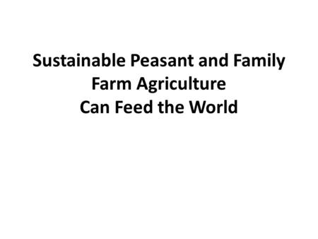 Sustainable Peasant and Family Farm Agriculture Can Feed the World.