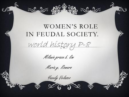 WOMEN'S ROLE IN FEUDAL SOCIETY. world history P-8 Milanie grace b. lim Maria y. Romero Yanely Velasco.