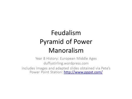 Feudalism Pyramid of Power Manoralism Year 8 History: European Middle Ages duffystirling.wordpress.com includes images and adapted slides obtained via.