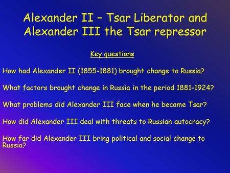 Alexander II – Tsar Liberator and Alexander III the Tsar repressor Key questions How had Alexander II (1855-1881) brought change to Russia? What factors.