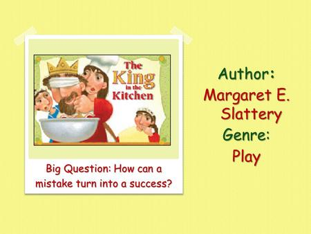 Big Question: How can a mistake turn into a success? Author: Margaret E. Slattery Genre:Play.