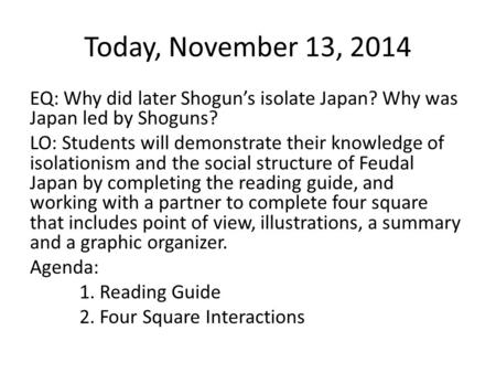 Today, November 13, 2014 EQ: Why did later Shogun's isolate Japan? Why was Japan led by Shoguns? LO: Students will demonstrate their knowledge of isolationism.
