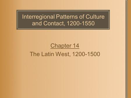 Interregional Patterns of Culture and Contact, 1200-1550 Chapter 14 The Latin West, 1200-1500.