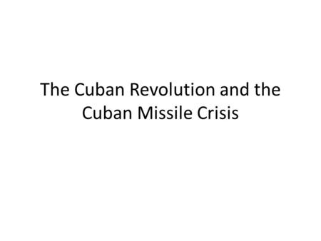 The Cuban Revolution and the Cuban Missile Crisis.