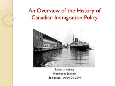 An Overview of the History of Canadian Immigration Policy Robert Vineberg Metropolis Seminar Edmonton, January 20, 2010.