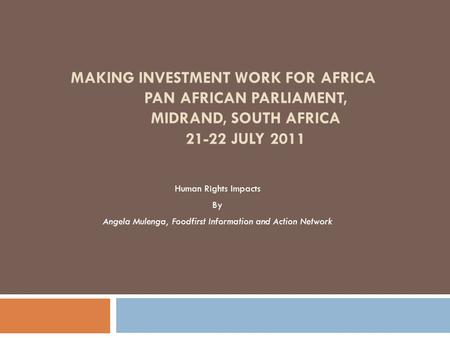 MAKING INVESTMENT WORK FOR AFRICA PAN AFRICAN PARLIAMENT, MIDRAND, SOUTH AFRICA 21-22 JULY 2011 Human Rights Impacts By Angela Mulenga, Foodfirst Information.