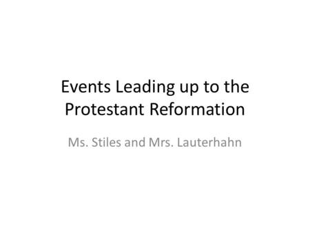 Events Leading up to the Protestant Reformation Ms. Stiles and Mrs. Lauterhahn.