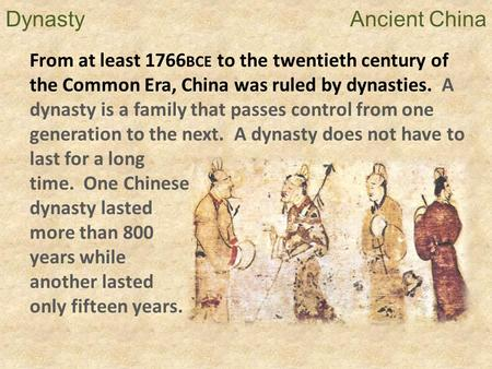 Dynasty  Ancient China From at least 1766BCE to the twentieth century of the Common Era, China was ruled by dynasties.