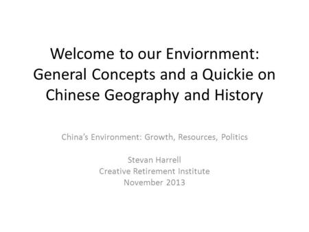 Welcome to our Enviornment: General Concepts and a Quickie on Chinese Geography and History China's Environment: Growth, Resources, Politics Stevan Harrell.