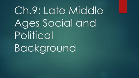 Ch.9: Late Middle Ages Social and Political Background.
