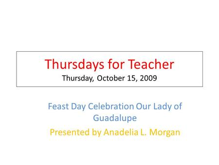Thursdays for Teacher Thursday, October 15, 2009 Feast Day Celebration Our Lady of Guadalupe Presented by Anadelia L. Morgan.