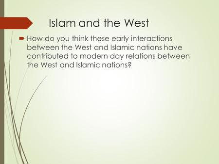 Islam and the West  How do you think these early interactions between the West and Islamic nations have contributed to modern day relations between the.