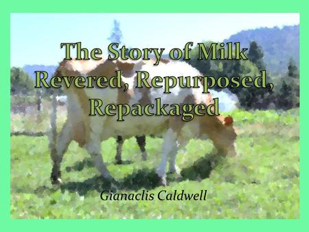 Gianaclis Caldwell. Milk's 12,000 Year Journey from: