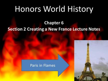 Honors World History Chapter 6 Section 2 Creating a New France Lecture Notes Paris in Flames.