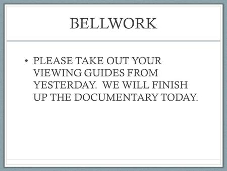 BELLWORK PLEASE TAKE OUT YOUR VIEWING GUIDES FROM YESTERDAY. WE WILL FINISH UP THE DOCUMENTARY TODAY.