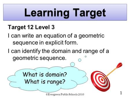 ©Evergreen Public Schools 2010 1 Learning Target Target 12 Level 3 I can write an equation of a geometric sequence in explicit form. I can identify the.