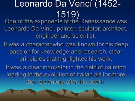 Leonardo Da Vencí (1452- 1519) One of the exponents of the Renaissance was Leonardo Da Vinci, painter, sculptor, architect, engineer and scientist. It.
