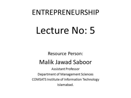 ENTREPRENEURSHIP Lecture No: 5 Resource Person: Malik Jawad Saboor Assistant Professor Department of Management Sciences COMSATS Institute of Information.