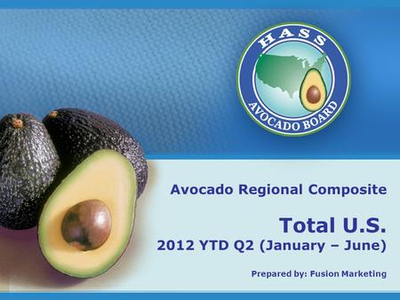 1 Avocado Regional Composite Total U.S. 2012 YTD Q2 (January – June) Prepared by: Fusion Marketing.
