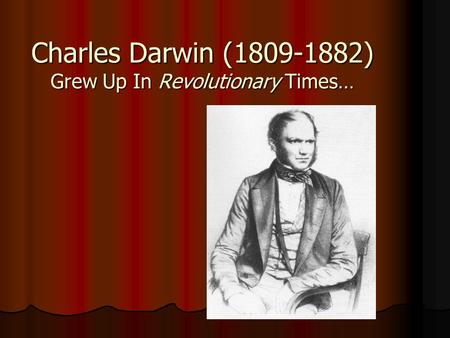 Charles Darwin (1809-1882) Grew Up In Revolutionary Times…