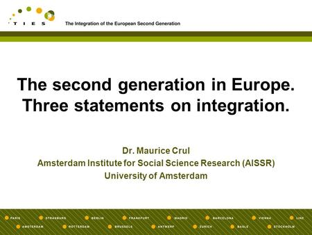 The second generation in Europe. Three statements on integration. Dr. Maurice Crul Amsterdam Institute for Social Science Research (AISSR) University of.