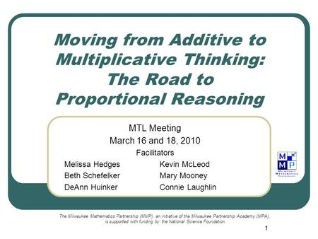 1 Moving from Additive to Multiplicative Thinking: The Road to Proportional Reasoning MTL Meeting March 16 and 18, 2010 Facilitators Melissa HedgesKevin.