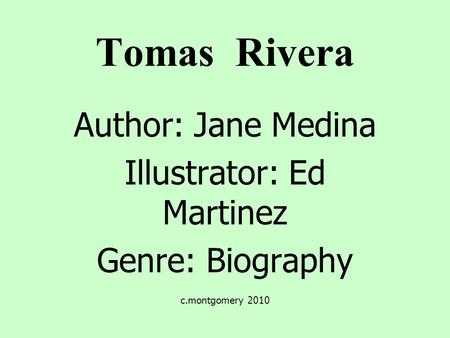 Tomas Rivera Author: Jane Medina Illustrator: Ed Martinez Genre: Biography c.montgomery 2010.
