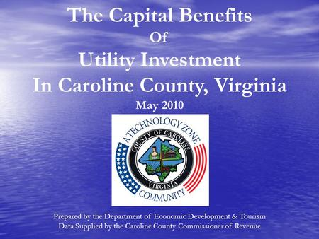 The Capital Benefits Of Utility Investment In Caroline County, Virginia May 2010 Prepared by the Department of Economic Development & Tourism Data Supplied.
