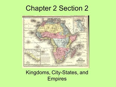 Chapter 2 Section 2 Kingdoms, City-States, and Empires.