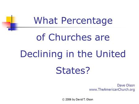 © 2006 by David T. Olson What Percentage of Churches are Declining in the United States? Dave Olson www.TheAmericanChurch.org.